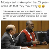 Daquan, Funny, and Life: Money can't make up for that 27 years  of his life that they took away  Ohio man exonerated after spending 27 years in  prison for murder he didn't commit. The State will now  pay 40k per year wrongfully imprisoned & all his legal  fees.  IG: @Daquan 40k for each year he was improsoned still not enough