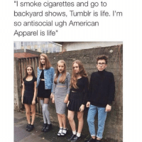 """American Apparel: """"I smoke cigarettes and go to  backyard shows, Tumblr is life. I'm  so antisocial ugh American  Apparel is life"""""""