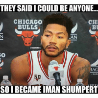 Derrick Rose just BROKE his face.. 😱😭: THEY SAID I COULD BE ANYONE...  CHICAGO  CH  BULLS  BU  AAN  ONBAMEMES  AAG  SO BECAME MAN SHUMPERT Derrick Rose just BROKE his face.. 😱😭