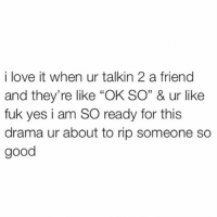 """Be Like, Friends, and Girls: i love it when ur talkin 2 a friend  and they're like """"OK SO"""" & ur like  fuk yes i am SO ready for this  drama ur about to rip someone so  good Girls be like """"I hate drama but let me stir the pot a little bit and then sit back and watch the drama unfold... You didn't hear this from me but....."""""""
