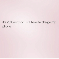 Funny, Phone, and Come On: it's 2015 why do I still have to charge my  phone Come on people