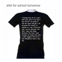 Animals, Anime, and Fucking: shirt for school tomorrow  i fucking hate all of u and i  dont even want to be here i  was forced i am going to  call the rspca and get u all  arrested for cruelty to  animals as i am a free bird  and i can do whatever the  fuck i want and doing  whatever the fuck i want  includes not being here with  u fukin faggots fuk all of u  anal whisperers have a nice  day fuck y'all