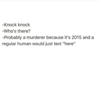 """Texting, Socialism, and Text: Knock knock  Who's there?  -Probably a murderer because it's 2015 and a  regular human would just text """"here"""" Never hang out with someone who knocks. They're clearly socially and mentally unhinged. (@thehandyj)"""