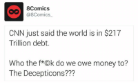 Like 8Comics: 8Comics  (a 8Comics  CNN just said the world is in S217  Trillion debt.  Who the f* k do we owe money to?  The Decepticons??? Like 8Comics