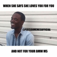 Follow 🔥@PERSIANMEMESOFFICIAL🔥 for the best Persian memes & Vines: WHEN SHE SAYSSHE LOVES YOU FOR YOU  @PERSIANMEMESOFFICIAL  AND NOT FOR YOUR BMWM5 Follow 🔥@PERSIANMEMESOFFICIAL🔥 for the best Persian memes & Vines