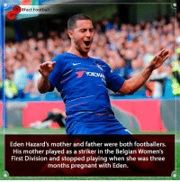 Belgium, Chelsea, and Family: 8Fact Football  0  Eden Hazard's mother and father were both footballers.  His mother played as a striker in the Belgian Women's  First Division and stopped playing when she was three  months pregnant with Eden. It runs in the family 🤷🏾‍♂️🔥⚽️ Is he the best player in the Premier League 🤔🧐 • • neymar brazil premierleague football belgium belguim🇧🇪 Chelsea london hazard london chelsea realmadrid france