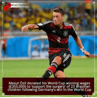 Did you know that?: 8Fact Football  0  Mesut Ozil donated his World Cup winning wages  E355,000) to 'support the surgery' of 23 Brazilían  children following Germany's win in the World Cup Did you know that?