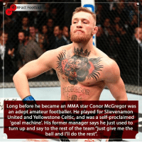 "The notorious one has many talents @thenotoriousmma 👀⚽️🥊🤼‍♀️ • • football mma ufc russia zlatanibrahimovic italy portugal worldcup manchesterunited manchester ireland conormcgregor notoriousbig france england scotland brazil spain russia portugal premierleague argentina cristianoronaldo messi: 8Fact Football  5  Long before he became an MMA star Conor McGregor was  an adept amateur footballer. He played for Slievenamorn  United and Yellowstone Celtic, and was a self-proclaimed  'goal machine'. His former manager says he just used to  turn up and say to the rest of the team ""just give me the  ball and I'll do the rest"". The notorious one has many talents @thenotoriousmma 👀⚽️🥊🤼‍♀️ • • football mma ufc russia zlatanibrahimovic italy portugal worldcup manchesterunited manchester ireland conormcgregor notoriousbig france england scotland brazil spain russia portugal premierleague argentina cristianoronaldo messi"