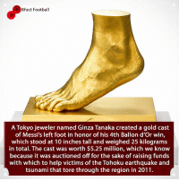Barcelona, Football, and Memes: 8Fact Football  A Tokyo jeweler named Ginza Tanaka created a gold cast  of Messi's left foot in honor of his 4th Ballon d'Or win,  which stood at 10 inches tall and weighed 25 kilograms  in total. The cast was worth $5.25 million, which we know  because it was auctioned off for the sake of raising funds  with which to help victims of the Tohoku earthquake andd  tsunami that tore through the region in 2011. Only right for The G.O.A.T 🐐 🥇🏆 Does he have the best left foot in football? 🤔👀🤷🏾‍♂️ • • spain premierleague cristianoronaldo championsleague barcelona realmadrid football gold charity goat messi argentina