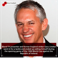 Does it get any nastier than this? 😂😱⚽️🏆 • • england london realmadrid disgusting worldcup worldcup2018 football walkerscrisps leicester bbc matchoftheday republicofireland: 8Fact Football  Bland TV presenter and former England striker Gary Lineker  went in for a tackle and ended up soiling himself during  the opening game of the 1990 World Cup against the  Republic of Ireland. Does it get any nastier than this? 😂😱⚽️🏆 • • england london realmadrid disgusting worldcup worldcup2018 football walkerscrisps leicester bbc matchoftheday republicofireland