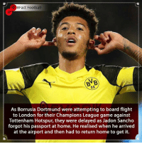Wonder what his teammates had to say about this 🤣😂 Who will win Dortmund or Spurs 🤔👀🤷🏾‍♂️ • • elclassico cristianoronaldo portugal🇵🇹 barcelona realmadrid dortmund sancho championsleague tottenhamhotspur tottenham football: 8Fact Football  BVB  09  As Borrusia Dortmund were attempting to board flight  to London for their Champions League game against  Tottenham Hotspur, they were delayed as Jadon Sancho  forgot his passport at home. He realised when he arrived  at the airport and then had to return home to get it. Wonder what his teammates had to say about this 🤣😂 Who will win Dortmund or Spurs 🤔👀🤷🏾‍♂️ • • elclassico cristianoronaldo portugal🇵🇹 barcelona realmadrid dortmund sancho championsleague tottenhamhotspur tottenham football