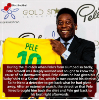 Even the best players have their own superstitions 😅⚽️🏆🇧🇷 • • worldcup england neymar germany football brazilian brazil pele realmadrid barcelona santos riodejaneiro: 8Fact Football  GOLD SI  P R O M O T IO  FSGPROMOTIONS  PELE  During the mid-60s when Pele's form slumped so badly,  Pele himself was deeply worried and sought to know the  cause of his downward spiral. Pele claims he had given his  lucky' shirt to a Santos fan, which in turn caused his demise.  So he hired a detective to get back what he had given  away. After an extensive search, the detective that Pele  hired brought him back the shirt and Pele got back to  his best right afterwards. Even the best players have their own superstitions 😅⚽️🏆🇧🇷 • • worldcup england neymar germany football brazilian brazil pele realmadrid barcelona santos riodejaneiro