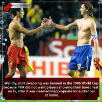 Is this too inappropriate ? Should they bring it back 🤷🏾‍♂️👀⚽️🤔🏆 • • england premierleague money shocked worldcup cristianoronaldo croatia barcelona belgium worldcup worldcup2018 football ronaldo russia russia realmadrid zlatanibrahimovic didyouknow denmark italy portugal argentina: 8Fact Football  HIE  Weirdly, shirt swapping was banned in the 1986 World Cup  because FlFA did not want players showing their bare chest  on tv, after it was deemed inappropriate for audiences  at home. Is this too inappropriate ? Should they bring it back 🤷🏾‍♂️👀⚽️🤔🏆 • • england premierleague money shocked worldcup cristianoronaldo croatia barcelona belgium worldcup worldcup2018 football ronaldo russia russia realmadrid zlatanibrahimovic didyouknow denmark italy portugal argentina