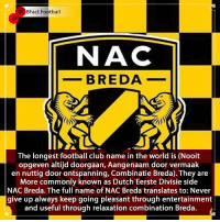 What a Name 🙌😂 What a club ⚽️ • • serbia iceland iceland australia croatia france football worldcup worldcup2018 germany italy spain barcelona realmadrid winners trophy portugal cristianoronaldo denmark premierleague brazil chelsea africa scotland russia croatia england sweden spain itscominghome worldcup worldcup2018 netherlands netherlands🇳🇱 belgium russia: 8Fact Football  NAC  _-BREDA  The longest football club name in the world is (Nooit  opgeven altijd doorgaan, Aangenaam door vermaak  en nuttig door ontspanning, Combinatie Breda). They are  More commonly known as Dutch Eerste Divisie side  NAC Breda. The full name of NAC Breda translates to: Never  give up always keep going pleasant through entertainment  and useful through relaxation combination Breda. What a Name 🙌😂 What a club ⚽️ • • serbia iceland iceland australia croatia france football worldcup worldcup2018 germany italy spain barcelona realmadrid winners trophy portugal cristianoronaldo denmark premierleague brazil chelsea africa scotland russia croatia england sweden spain itscominghome worldcup worldcup2018 netherlands netherlands🇳🇱 belgium russia