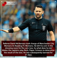 Barcelona, England, and Football: 8Fact Football  Referee David McNamara took charge of Manchester City  Womens Vs Reading FC Womens. He left his coin in the  dressing room for the coin toss. So what does he do?  Makes the captains play Rock, Paper, Scissors to determine  the result of the toss. He was subsequently banned for  21 days.  A:  hutterstock The worst ban of 2018? 😂🤷🏾‍♂️Have their been any other ridiculous bans ? 🤔👀⚽️ • • spain premierleague cristianoronaldo cristianoronaldo championsleague barcelona thefa england women womenfootball banned referee