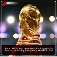 Finals, Football, and Memes: 8Fact Football  Since 1982, at least one Bayern Munich player has  been in the starting line-up every World Cup final. Did you know that?