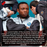 A Manager for just 10 Minutes 😳😰Which Managers deserve to get sacked ? 🤔🤨⚽️ • • barcelona worldcup brazilian realmadrid england torquay football footballseason footballgames managers sports soccer premierleague EFL savage: 8Fact Football  The current holder of the record for shortest spell as  manger is Leroy Rosenior as he had the misfortune of being  appointed Torquay manager as the club were being taken  over by a local consortium. As Rosenior was literally just  about to be unveiled as the new manager, the sale of the |  club was complete and he was informed that his services  were no longer required. Rosenior was gone in 600  seconds. A Manager for just 10 Minutes 😳😰Which Managers deserve to get sacked ? 🤔🤨⚽️ • • barcelona worldcup brazilian realmadrid england torquay football footballseason footballgames managers sports soccer premierleague EFL savage