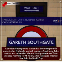 "Arsenal, England, and Football: 8Fact Football  WAY OUT  THANKS GARETH FOR THE INCREDIBLE JOURNEY  SOUTHGATE IS YOURS.  VISA  GARETH SOUTHGATE  A London Underground station has been temporarily  named after England's football manager. Southgate Tube  station was rebranded ""Gareth Southgate station"" from  Monday morning for 48 hours, after the squad finished  fourth in the World Cup. Who did it better and who's was more deserving 👀🤔🤨⚽️🏆 • • zlatanibrahimovic france🇫🇷 winning winner australia london tfl train station england garethsouthgate worldcup worldcup2018 football russia manchester london arsenal tottenham italy arsenal premierleague pogba france croatia tribute cristianoronaldo messi manchesterunited manchestercity neymar netherlands"