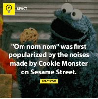 """om-nom-nom: 8FACT  """"Om nom nom"""" was first  popularized by the noises  made by Cookie Monster  on Sesame Street.  8FACT COM"""