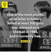 8FACT  One of the most prolific  serial killer in history  (killed at least 300 girls)  was released on a  $50 bail in 1998,  and is currently free.  5 92  5 9  8FACT COM  AMBATO  AMB