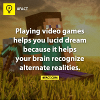 Mom, that's why I play games all the time! (via 8fact): 8FACT  Playing video games  helps you lucid dream  because it helps  your brain recognize  alternate realities.  8FACT COM Mom, that's why I play games all the time! (via 8fact)