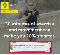 Memes, Stephen, and Stephen Hawking: 8FACT  @Sarcasm Mother  30 minutes of exercise  and movement can  make you 10% smarter.  Robin Deblauwe say that to stephen hawking  Unlike Reply 2,065 May 24 at 1:00am Don't ask who is Stephen Hawking. -_-