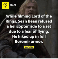 boromir: 8FACT  While filming Lord of the  Rings, Sean Bean refused  a helicopter ride to a set  due to a fear of flying.  He hiked up in full  Boromir armor.  FACT COM