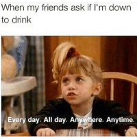 When and where. (@teddybearsays): When my friends ask if I'm down  to drink  Every day. All day. Anywhere. Anytime. When and where. (@teddybearsays)