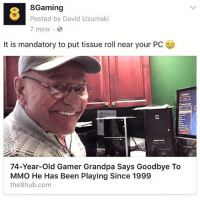 Memes, Grandpa, and Link: 8Gaming  Posted by David Uzumaki  7 mins  It is mandatory to put tissue roll near your PC  74-Year-old Gamer Grandpa Says Goodbye To  MMO He Has Been Playing Since 1999  the8hub.com Link in bio to video!