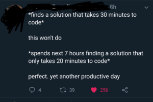 Engineering Efficiency: 8h  finds a solution that takes 30 minutes to  code*  this won't do  *spends next 7 hours finding a solution that  only takes 20 minutes to code*  perfect. yet another productive day  t39  4  256 Engineering Efficiency