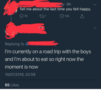 Twitter, Happy, and Time: 8h  Tell me about the last time you felt happy.  70  116  Replying to  I'm currently on a road trip with the boys  and I'm about to eat so right now the  moment is now  10/07/2018, 02:58  65 Likes <p>Wholesome reply I found on twitter today</p>