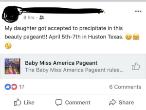 America, Texas, and April: 8hrs .  My daughter got accepted to precipitate in this  beauty pageant!! April 5th-7th in Huston Texas.  2  MISS  Baby Miss America Pageant  The Baby Miss America Pageant rules...  凸  0O17  6 Comments  Like  Comment  Share Can't wait to precipitate.