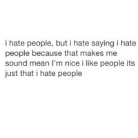 I'm a nice person who hates people because people aren't nice. Also because I'm a cunt & you can't win with me. -RP @scouse_ma 💅: i hate people, but i hate saying i hate  people because that makes me  sound mean I'm nice i like people its  just that i hate people I'm a nice person who hates people because people aren't nice. Also because I'm a cunt & you can't win with me. -RP @scouse_ma 💅
