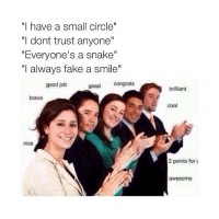 """sarcasm: """"I have a small circle""""  """"I dont trust anyone""""  """"Everyone's a snake  """"I always fake a smile""""  great  Congrats  good job  bravo  nice  brilliant  cool  2 points for u  awesome sarcasm"""