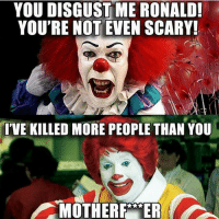 Clown wars.: YOU DISGUST ME RONALD!  YOU'RE NOT EVEN SCARY!  I'VE KILLED MORE PEOPLE THAN YOU  MOTHER ER Clown wars.