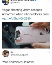 Android, Iphone, and Memes: @8NEWS  EWS  Vegas shooting victim escapes  unharmed when iPhone blocks bullet  wp.me/p5hgNQ-23SH  Ke.  @double_cupp me  Your Android could never @lolmynegga posts the craziest memes 😂💀...follow before they go private 💯