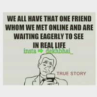 TAG those friends whom you have connected through social media 😜: WE ALL HAVE THAT ONE FRIEND  WHOM WE MET ONLINE AND ARE  WAITING EAGERLY TO SEE  IN REAL LIFE  insta  TRUE STORY TAG those friends whom you have connected through social media 😜