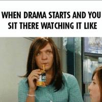 @pretendblonde: WHEN DRAMA STARTS AND YOU  SIT THERE WATCHING IT LIKE @pretendblonde