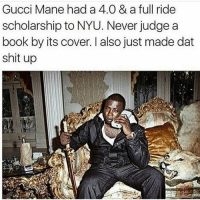 😂: Gucci Mane had a 4.00 & a full ride  scholarship to NYU. Never judge a  book by its cover. I also just made dat  shit up 😂
