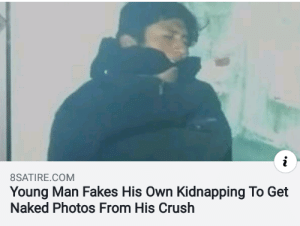 This man is living in 3018 by KidsforMemes MORE MEMES: 8SATIRE.COM  Young Man Fakes His Own Kidnapping To Get  Naked Photos From His Crush This man is living in 3018 by KidsforMemes MORE MEMES