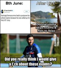 Football, Memes, and School: 8th June:  After  BT Sport Football  @btsportfootbal  Follow  Gianluigi Donnarumma had to postpone his  school exams because he was called up for  Italy U21 duty.  Donnarumma  SkIps exams &  flies to.lbiza  Reni FIRIT  Did you really think Iwould give  afckabout those examsa