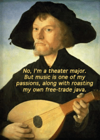 Oh, are you in the music department?: No, I'm a theater major.  But music is one of my  passions, along with roasting  my own free-trade java. Oh, are you in the music department?