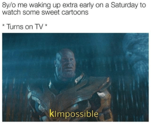 Early On: 8y/o me waking up extra early on a Saturday to  watch some sweet cartoons  Turns on TV  klmpossible