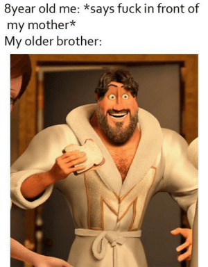 My Mother: 8year old me: *says fuck in front of  my mother*  My older brother: