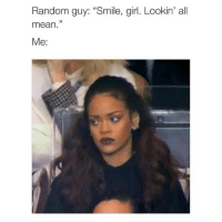 """Girls, Girl, and Mean: Random guy: """"Smile, girl. Lookin' all  mean  Me: right @typicalgirl"""