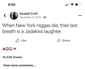Ahaaaaa: 9:00  Kendall Croft  <  November 8, 2016  When New York niggas die, their last  breath is a Jadakiss laughter.  Like  Share  1K  15,439 shares  View more comments... Ahaaaaa
