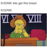 Memes, Hilarious, and Bread: 9:00AM: lets get this bread  9:02AM:  Whatever I tried 22 Hilarious Workplace Memes Everyone Should See