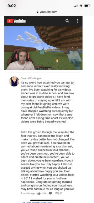 Hope Felix sees this before he goes on break. Just want him to know how much he has done for fans. He often doesn't get recognized for all the good he has done and how much he has helped his fans. This one is for Pewds from the brofist army/9 year olds/19 year olds, may he always have big pp energy!: 9:02  A youtube.com  YouTube  Sammi Whittington  It's so weird how attached you can get to  someone without even really knowing  them. I've been watching Felix's videos  since I was in middle school and am now  about to graduate college. I have fond  memories of staying up until 3 am with  my best friend laughing until we were  crying at old PewDiePie videos. I may  have stopped watching as frequently but  whenever I felt down or I saw that same  friend after a long time apart, PewDiePie  videos were being binged watched.  Felix, I've grown through the years but the  fact that you can make me laugh and  make my day better has not changed. I've  seen you grow as well. You have been  worried about maintaining your channel,  you've found success in your channel,  you've been burnt out, you've been able to  adapt and create new content, you've  been down, you've been carefree. Now, it  seems like you are truly happy. I almost  started crying when you got choked up  talking about how happy you are. Ever  since I started watching your videos back  in 2011 I wished for you to find true  happiness. Congrats on getting married  and congrats on finding your happiness,  may both continue for as long as you live.  E 45  2 months ago  1.8K  CLIOVN MO DE DE DLICO Hope Felix sees this before he goes on break. Just want him to know how much he has done for fans. He often doesn't get recognized for all the good he has done and how much he has helped his fans. This one is for Pewds from the brofist army/9 year olds/19 year olds, may he always have big pp energy!