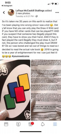 Wow been playing wrong all this time https://t.co/RkNT8T8jlP: 9:03  Instagram  LaToya McCaskill Stallings added  2 new photos.  Tuesday at 6:21 PM.  So it's taken me 35 years on this earth to realize that  I've been playing Uno wrong since I was a kid . Did  y'all know that you can only play the Draw 4 Wild card  IF you have NO other cards that can be played??! AND  if you suspect that someone has illegally played this  card, they have to show you their hand. AND if they in  fact played the card illegally they must draw 4, but If  not, the person who challenged the play must DRAW  6? Ok so I was bored and ran out of things to read so l  decided to read the actual rule book 2018 is going  to be a year of enlightenment for me I can just feel it!  手手手#yourewelcome  wne you paay this card, you get to choose the color that C  cing the color in play before te wild card was laid down  your turn even if you have ancther playable card in your  ed sp at the beginning of play, the person to the let of the dealer ch  play  d Draw 4 card-When you play this card, you get to choose the color  y PLUS the next player must draw 4 cards from the DRAW pile and los  wever, there is 8Mdssu may only play his card when廋d NOT !  y this card if you have matching number or Action Cards Itamed up  play, return this card to the deck and pick another card  spect that a Wld Draw 4 card has been played on you Begally s. the pla  hien you may challenge that player The challenged player must show you  ty, the challenged player must draw the 4 cards inshead of you However  you must draw the 4 cards PLUS an additional 2 cards (6 totaly  d Swap Hands card-when you play this card, you may choose any op  wap all the cards in your hand with al the cards in their hand This is a w  nay play it on your turn even if you ha another playable card iyour har  hoose the color that resumes play. M ois card is turmed up at the begieni  erson to the left of the dealer dhooses the color that begins play.  Wild Customizable card-Use a 2 pencil to write any house nule  The only it s your imagination (and the consent of the oner piyers  begins, decide how many of these cards to include, You  you wigh  use on  up to you This is a wild card so you may play i on your tum even w  card in your hand Also, you choose the color that resunes  he beginning of play, the person to the left of the  play, NOTE: te cards are erasable, so you may write arew  IC GAME OF UNO, TAKE THE WILD SWAP HANDS  CUSTOMIZABLE CARDS  OUT OF THE DECKC Wow been playing wrong all this time https://t.co/RkNT8T8jlP