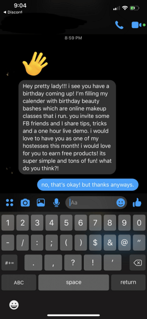 Haven't talked or seen each other since 2013! Hah!: 9:04  Discord  8:59 PM  Hey pretty lady!!! i see you have a  birthday coming up! I'm filling my  calender with birthday beauty  bashes which are online makeup  classes that i run. you invite some  FB friends and I share tips, tricks  and a one hour live demo. i would  love to have you as one of my  hostesses this month! i would love  for you to earn free products! its  super simple and tons of fun! what  do you think?!  no, that's okay! but thanks anyways.  O  Aa  8 90  2  5  6 7  1  $  1I  ?  !  #+  X  return  АВС  space  LO  3 Haven't talked or seen each other since 2013! Hah!